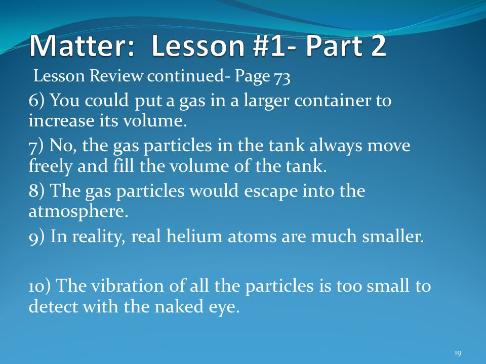 Matter: Lesson #1- Part 2 Lesson Review continued- Page 73. 6) You could put a gas in a larger container to increase its volume.