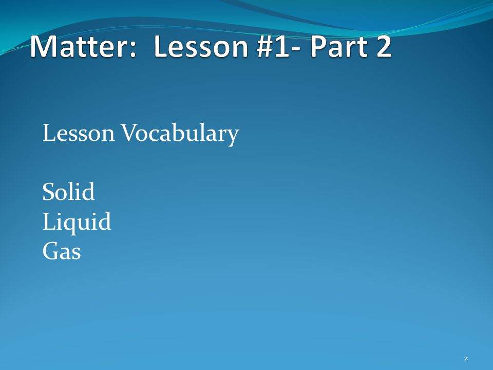 Matter: Lesson #1- Part 2 Lesson Vocabulary Solid Liquid Gas