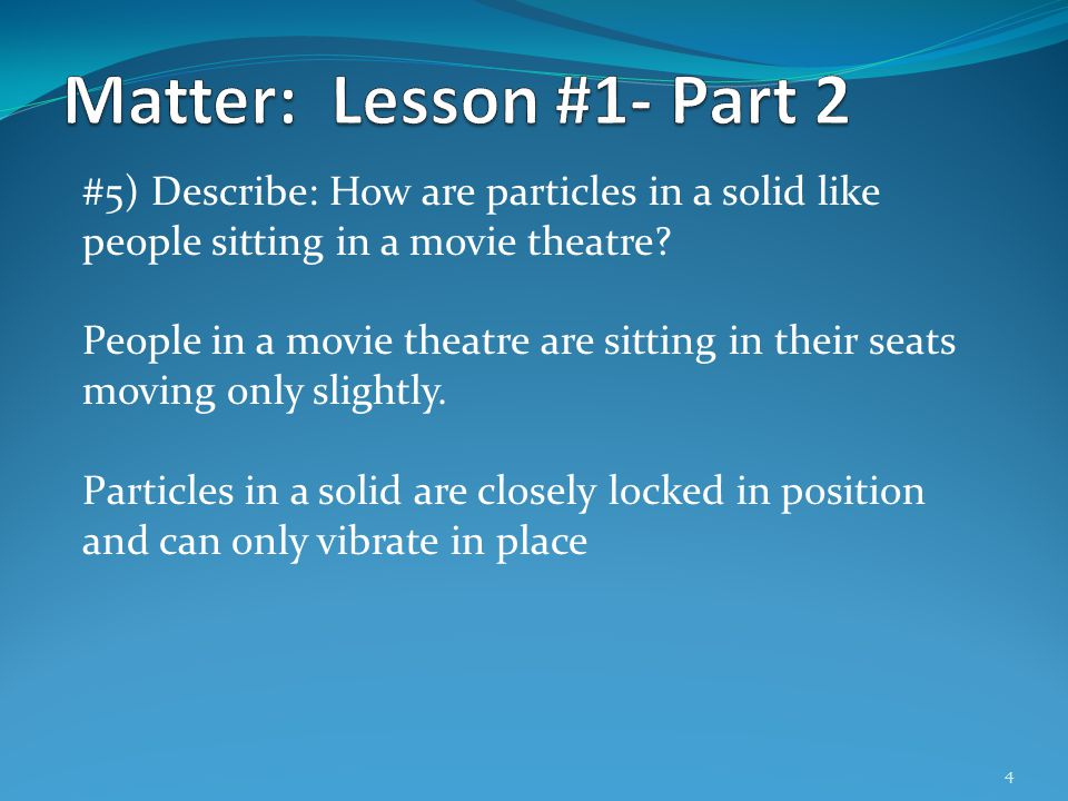 Matter: Lesson #1- Part 2 #5) Describe: How are particles in a solid like people sitting in a movie theatre