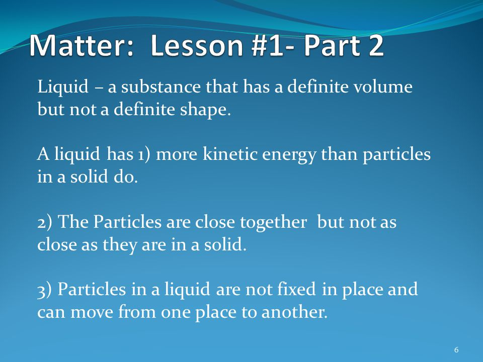 Matter: Lesson #1- Part 2 Liquid – a substance that has a definite volume but not a definite shape.