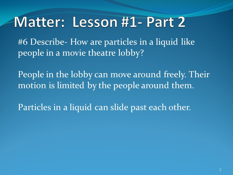 Matter: Lesson #1- Part 2 #6 Describe- How are particles in a liquid like people in a movie theatre lobby