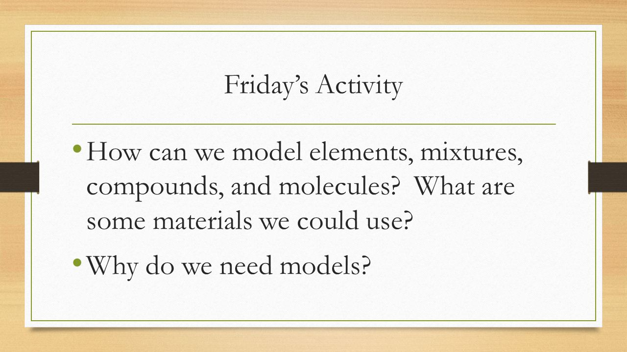 Friday's Activity How can we model elements, mixtures, compounds, and molecules What are some materials we could use
