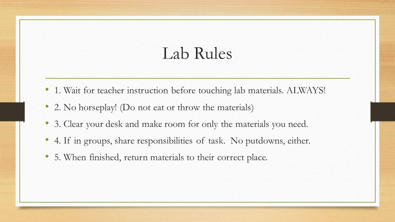 Lab Rules 1. Wait for teacher instruction before touching lab materials. ALWAYS! 2. No horseplay! (Do not eat or throw the materials)