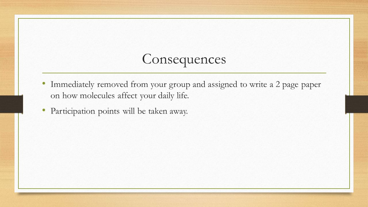 Consequences Immediately removed from your group and assigned to write a 2 page paper on how molecules affect your daily life.