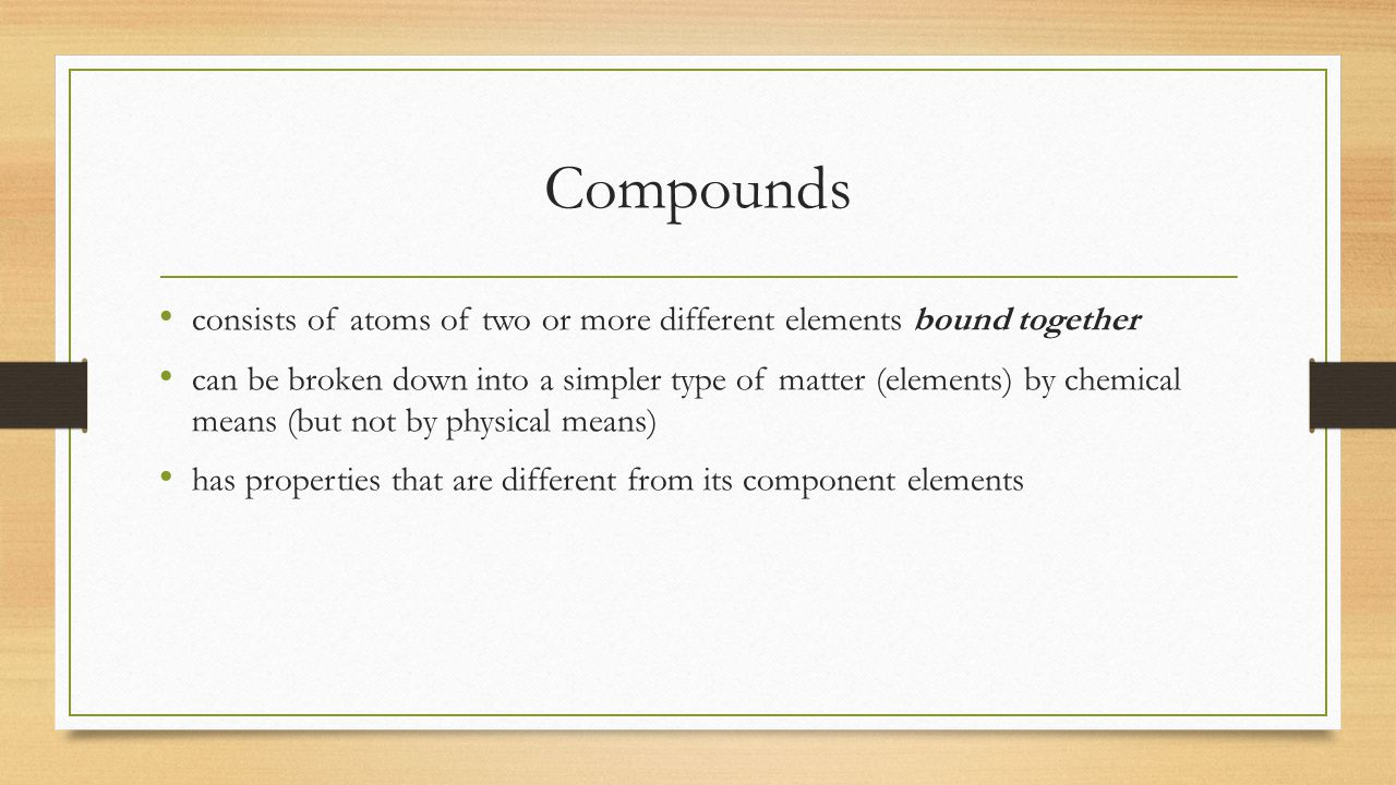 Compounds consists of atoms of two or more different elements bound together.