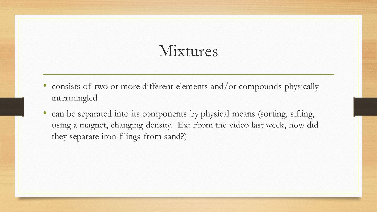 Mixtures consists of two or more different elements and/or compounds physically intermingled.