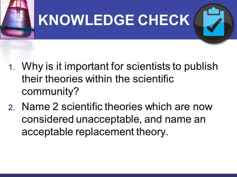 KNOWLEDGE CHECK Why is it important for scientists to publish their theories within the scientific community