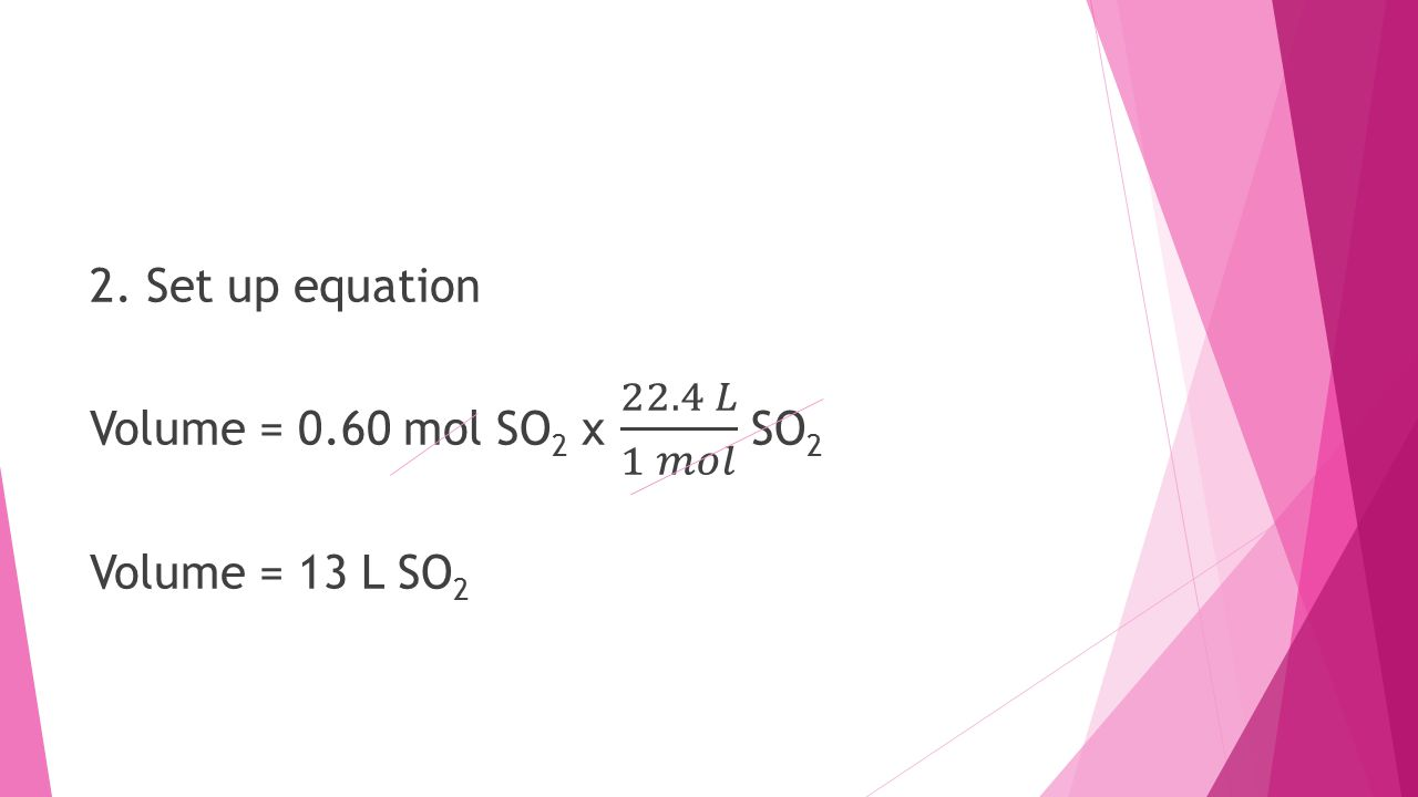 2. Set up equation Volume = 0. 60 mol SO2 x 22