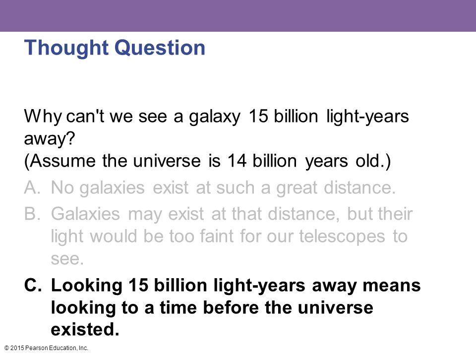 Thought Question Why can t we see a galaxy 15 billion light-years away (Assume the universe is 14 billion years old.)