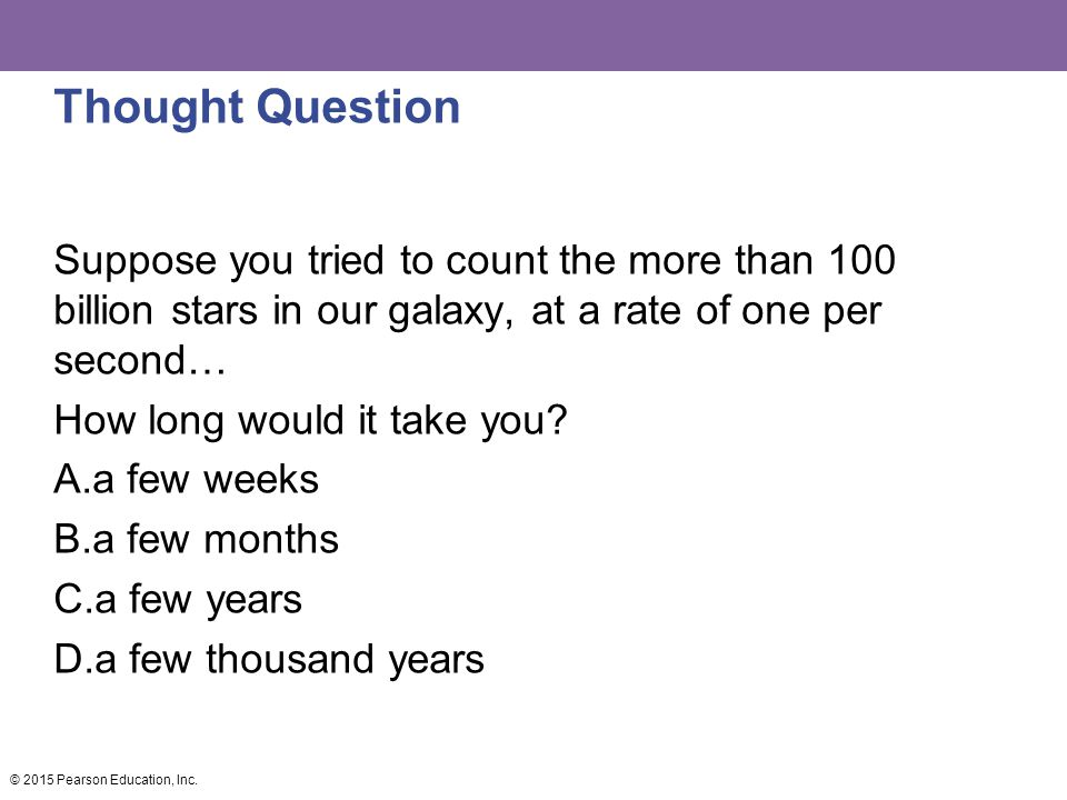 Thought Question Suppose you tried to count the more than 100 billion stars in our galaxy, at a rate of one per second…