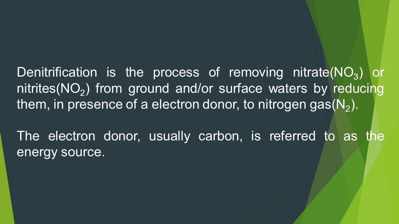 Denitrification is the process of removing nitrate(NO3) or nitrites(NO2) from ground and/or surface waters by reducing them, in presence of a electron donor, to nitrogen gas(N2).