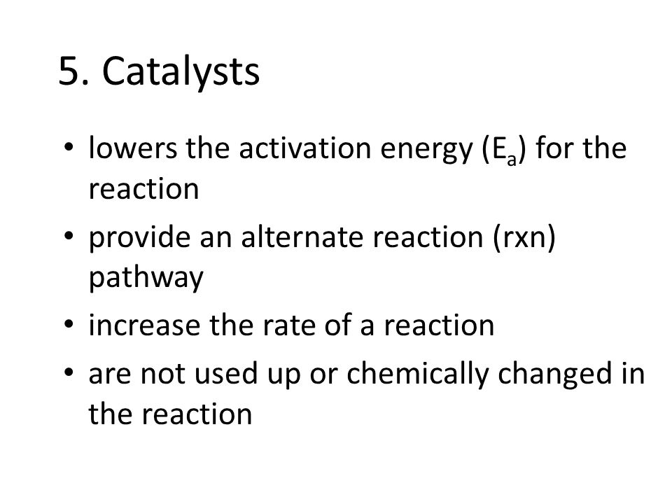 5. Catalysts lowers the activation energy (Ea) for the reaction
