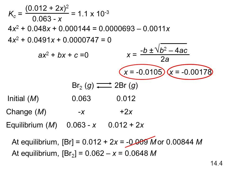 Kc = (0.012 + 2x)2. 0.063 - x. = 1.1 x 10-3. 4x2 + 0.048x + 0.000144 = 0.0000693 – 0.0011x. 4x2 + 0.0491x + 0.0000747 = 0.