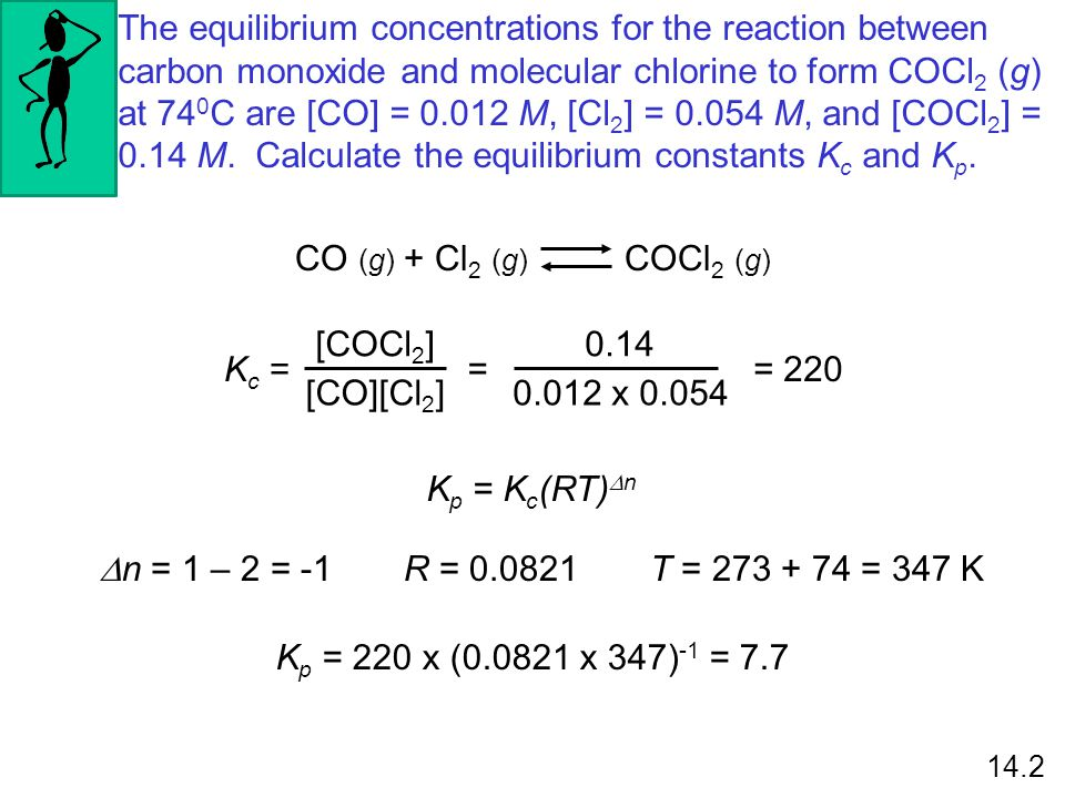 The equilibrium concentrations for the reaction between carbon monoxide and molecular chlorine to form COCl2 (g) at 740C are [CO] = M, [Cl2] = M, and [COCl2] = 0.14 M. Calculate the equilibrium constants Kc and Kp.