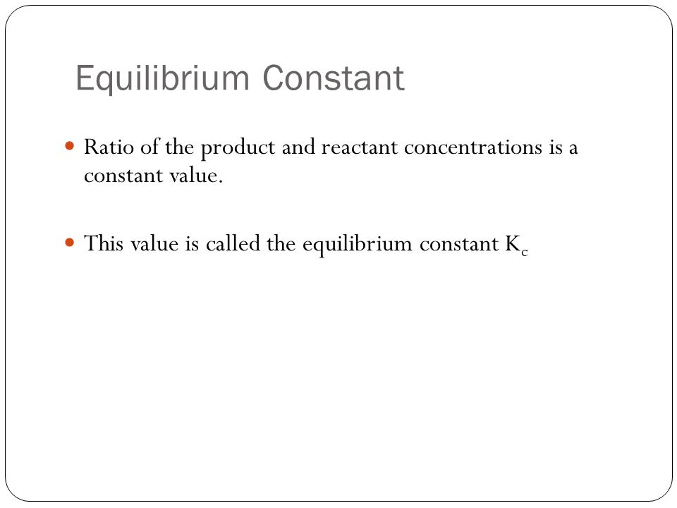Equilibrium Constant Ratio of the product and reactant concentrations is a constant value.
