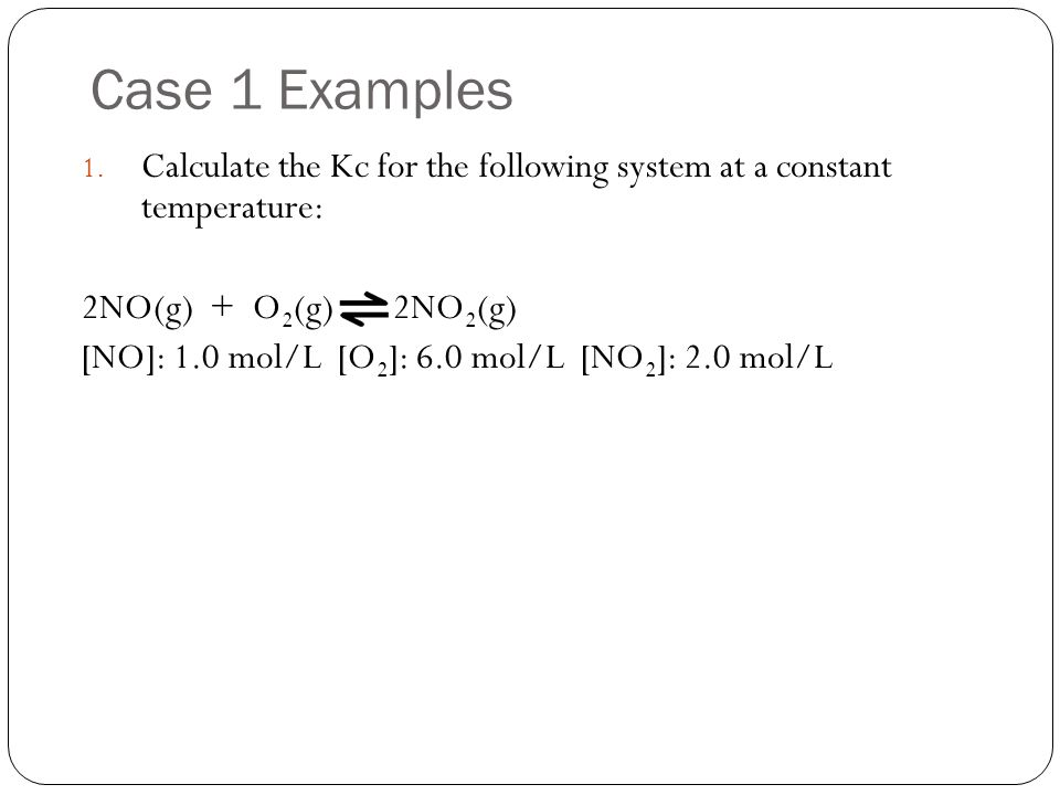 Case 1 Examples Calculate the Kc for the following system at a constant temperature: 2NO(g) + O2(g) 2NO2(g)