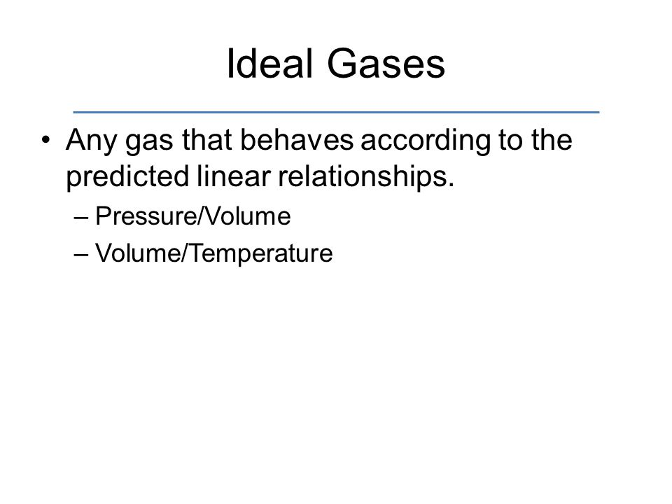 Ideal Gases Any gas that behaves according to the predicted linear relationships. Pressure/Volume.