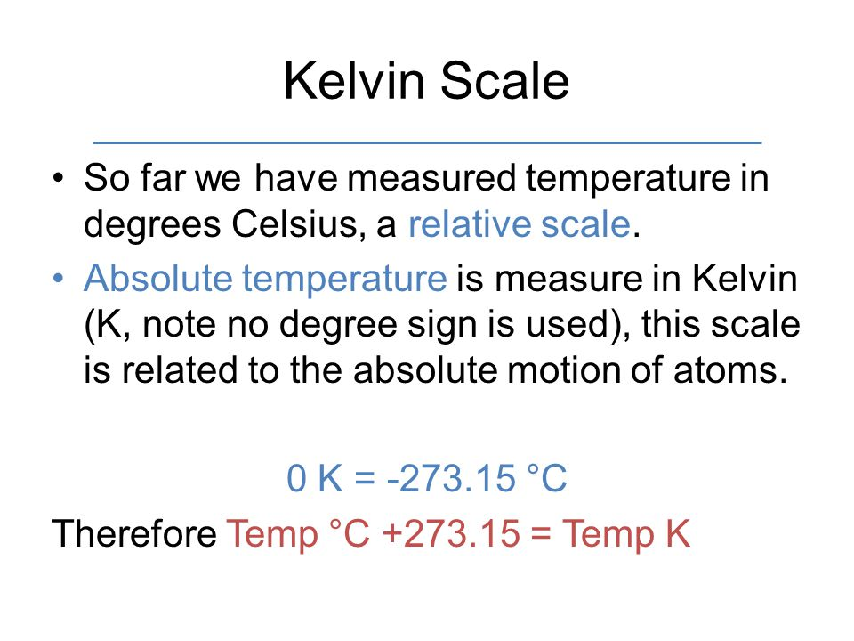 Kelvin Scale So far we have measured temperature in degrees Celsius, a relative scale.
