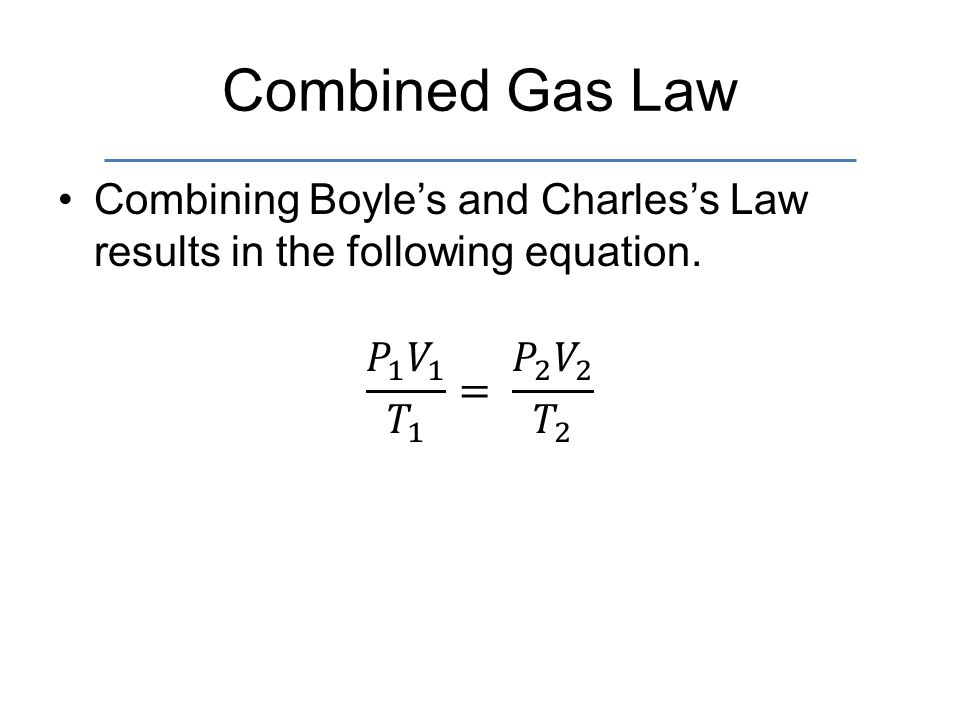 Combined Gas Law Combining Boyle's and Charles's Law results in the following equation.
