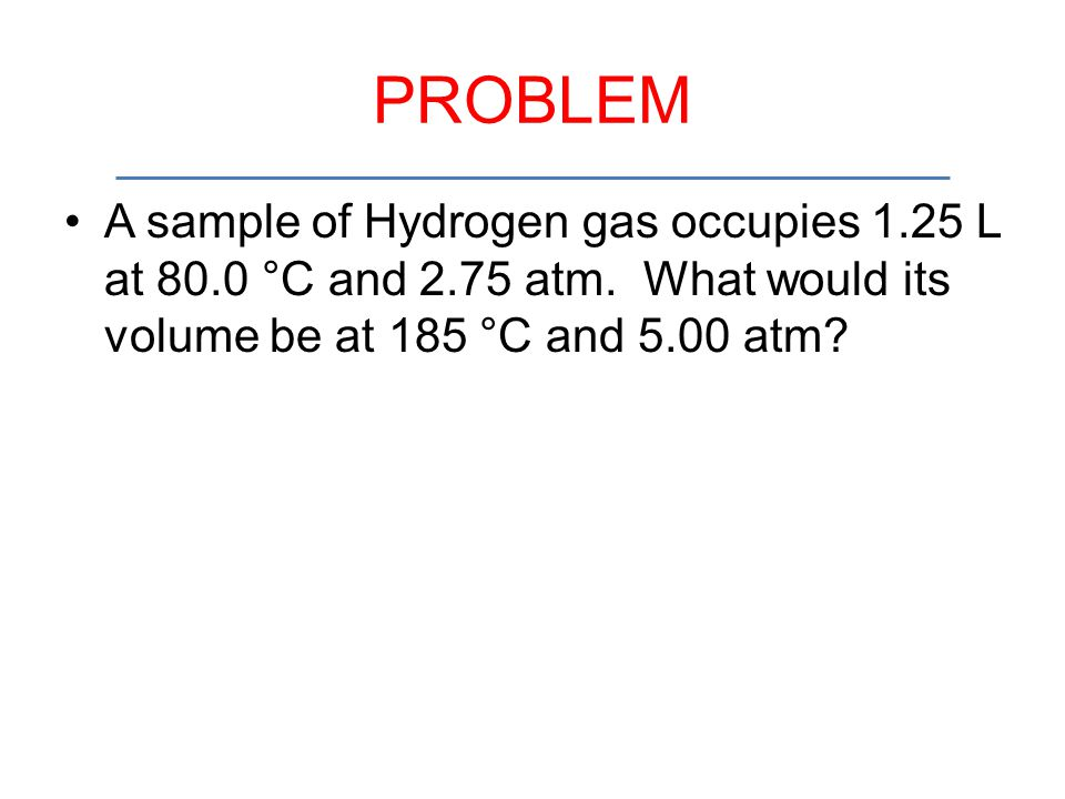 PROBLEM A sample of Hydrogen gas occupies 1.25 L at 80.0 °C and 2.75 atm.