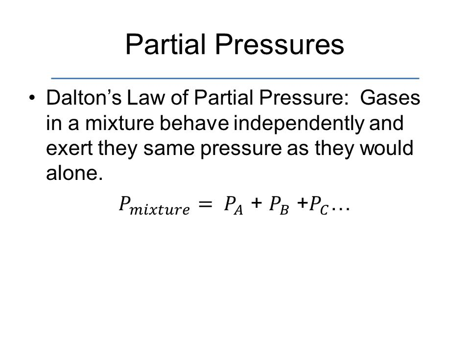 Partial Pressures Dalton's Law of Partial Pressure: Gases in a mixture behave independently and exert they same pressure as they would alone.