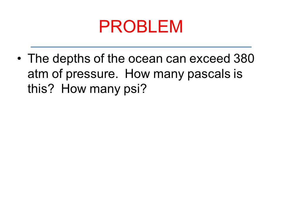PROBLEM The depths of the ocean can exceed 380 atm of pressure.