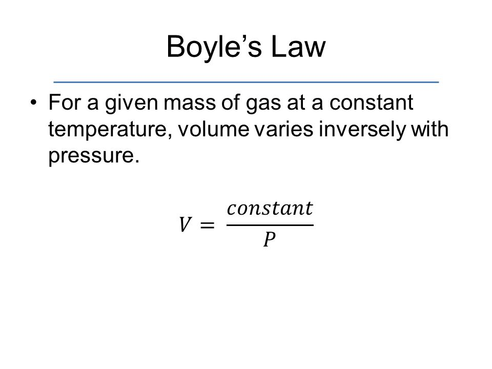 Boyle's Law For a given mass of gas at a constant temperature, volume varies inversely with pressure.