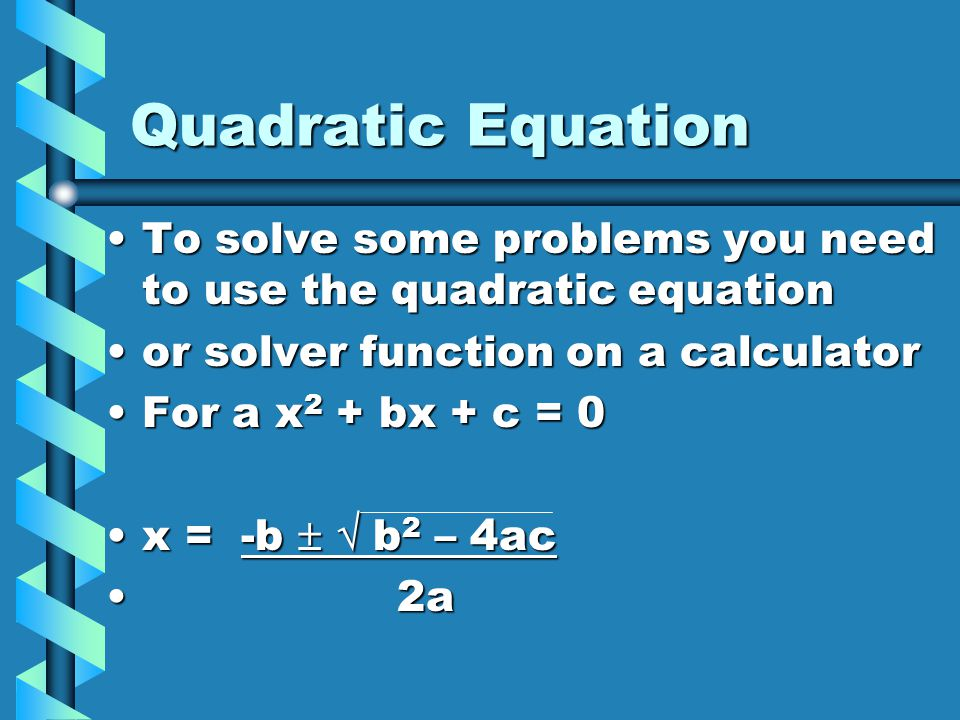 Quadratic Equation To solve some problems you need to use the quadratic equation. or solver function on a calculator.