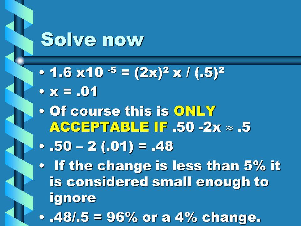 Solve now 1.6 x10 -5 = (2x)2 x / (.5)2 x = .01