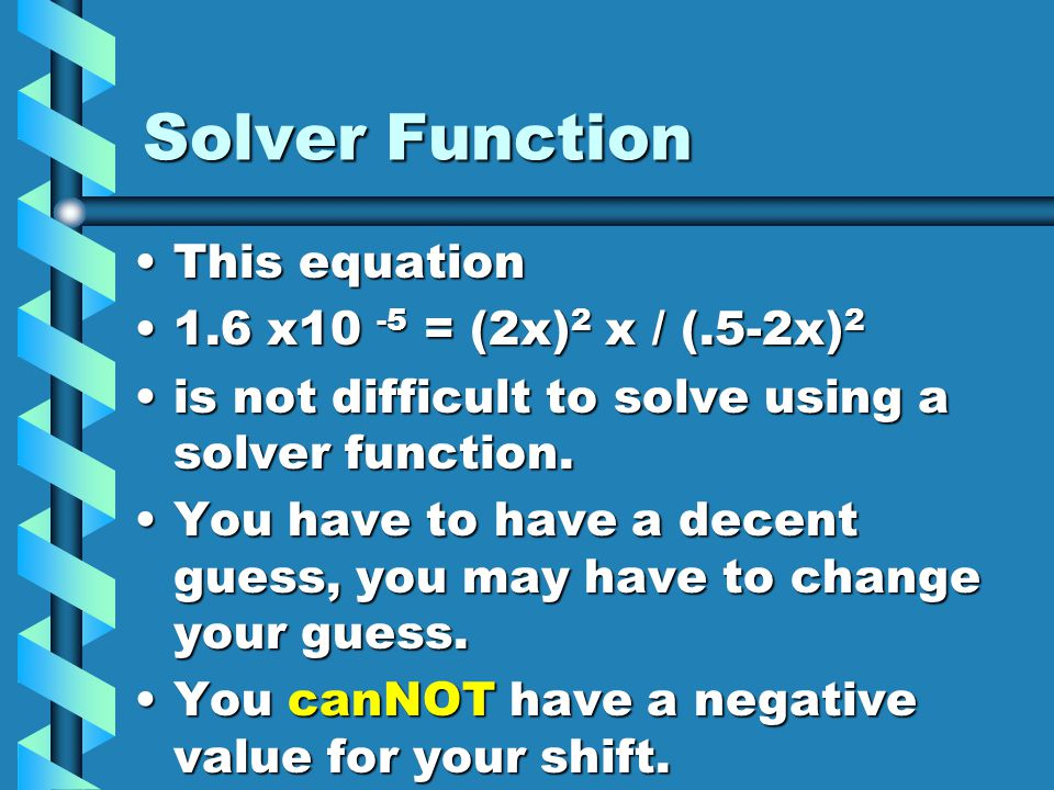 Solver Function This equation 1.6 x10 -5 = (2x)2 x / (.5-2x)2