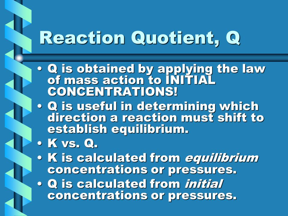 Reaction Quotient, Q Q is obtained by applying the law of mass action to INITIAL CONCENTRATIONS!