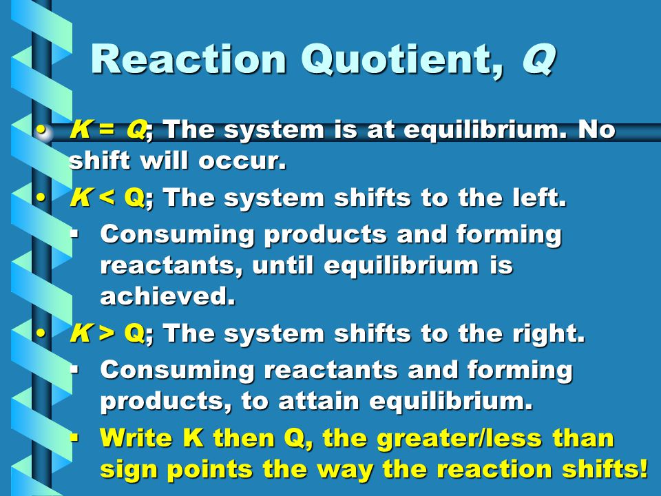 Reaction Quotient, Q K = Q; The system is at equilibrium. No shift will occur. K < Q; The system shifts to the left.