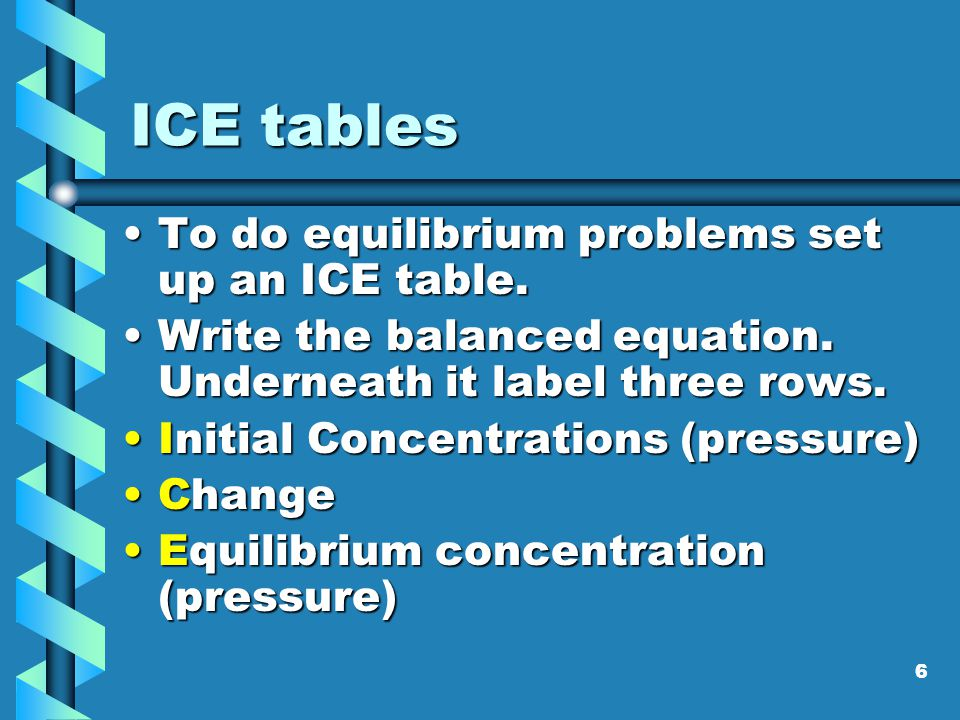ICE tables To do equilibrium problems set up an ICE table.