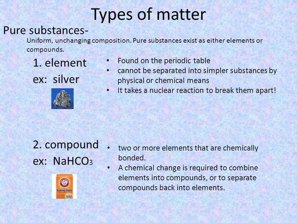 Types of matter Pure substances- 1. element ex: silver 2. compound ex: NaHCO3