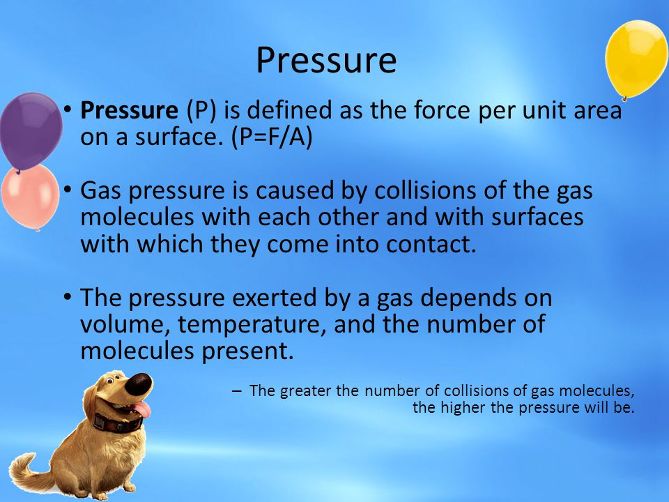 Pressure Pressure (P) is defined as the force per unit area on a surface. (P=F/A)