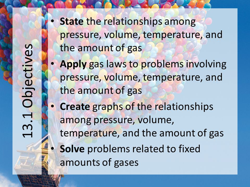 13.1 Objectives State the relationships among pressure, volume, temperature, and the amount of gas.