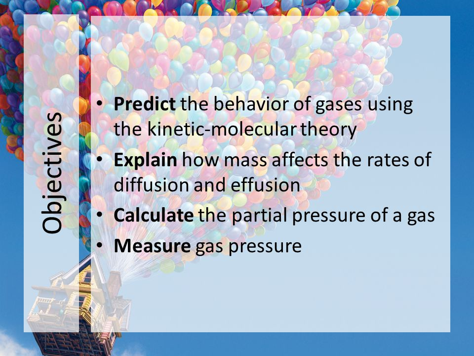 Objectives Predict the behavior of gases using the kinetic-molecular theory. Explain how mass affects the rates of diffusion and effusion.