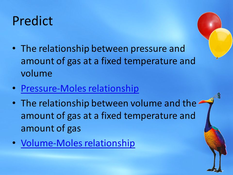 Predict The relationship between pressure and amount of gas at a fixed temperature and volume. Pressure-Moles relationship.