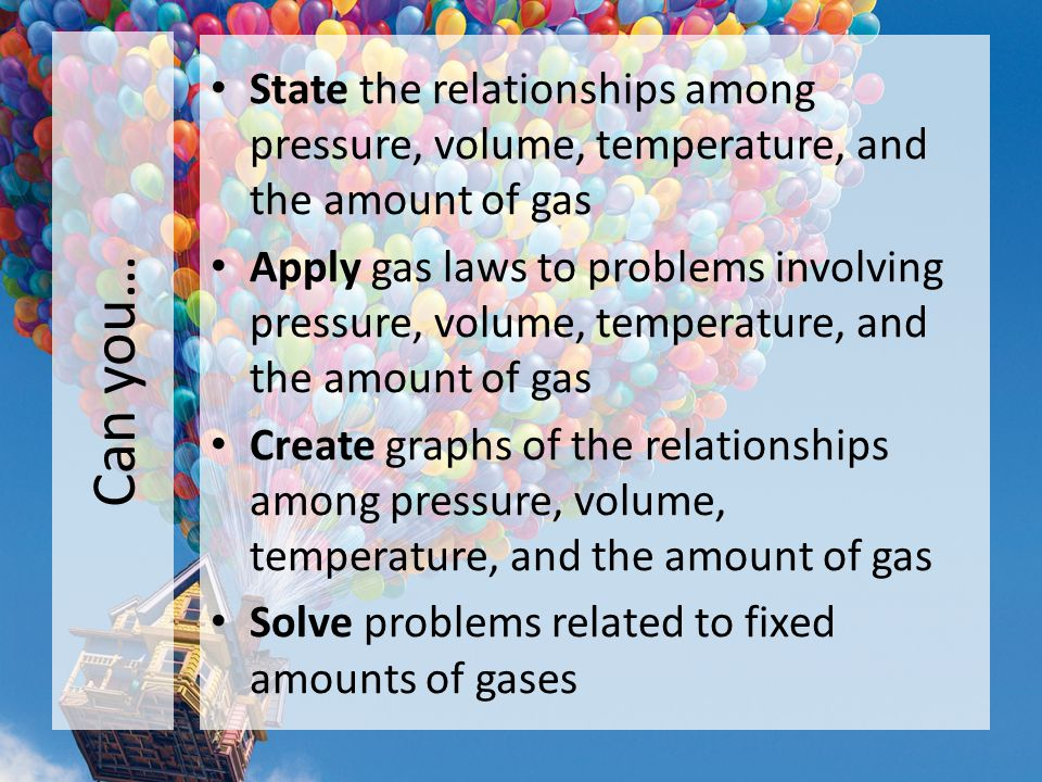 Can you… State the relationships among pressure, volume, temperature, and the amount of gas.