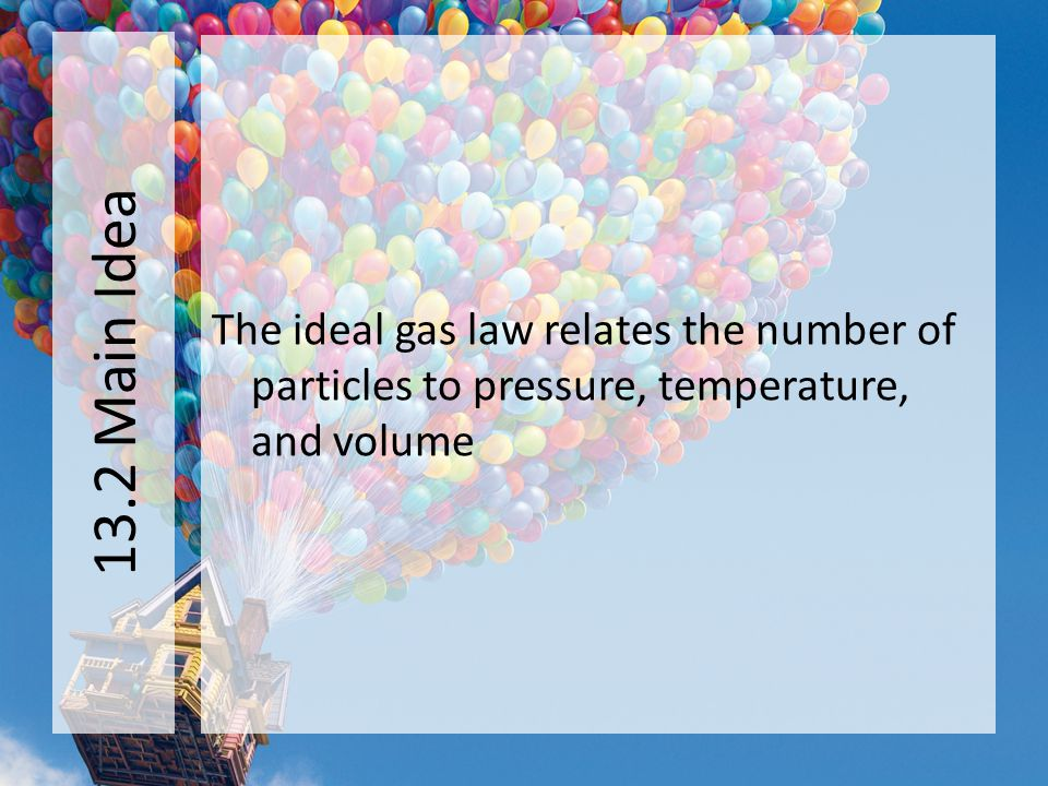 13.2 Main Idea The ideal gas law relates the number of particles to pressure, temperature, and volume.
