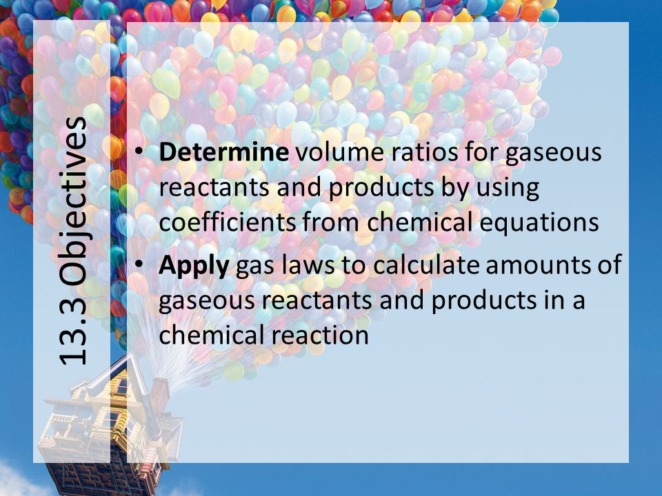13.3 Objectives Determine volume ratios for gaseous reactants and products by using coefficients from chemical equations.