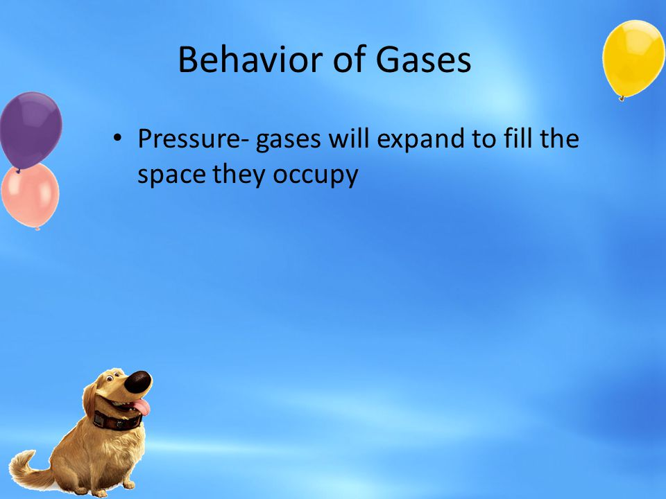 Behavior of Gases Pressure- gases will expand to fill the space they occupy