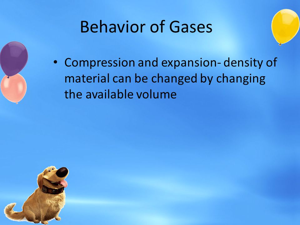 Behavior of Gases Compression and expansion- density of material can be changed by changing the available volume.