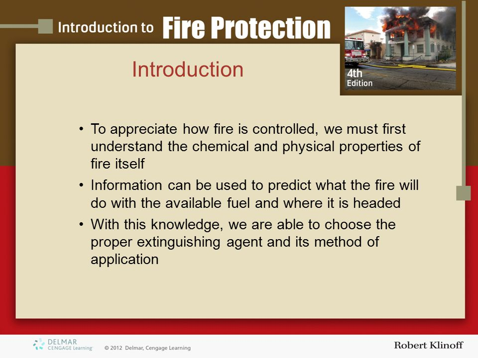 Introduction To appreciate how fire is controlled, we must first understand the chemical and physical properties of fire itself.
