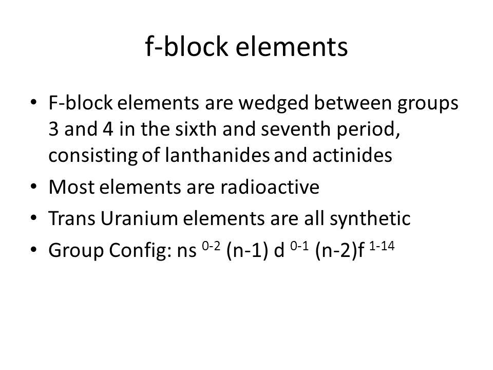 f-block elements F-block elements are wedged between groups 3 and 4 in the sixth and seventh period, consisting of lanthanides and actinides.