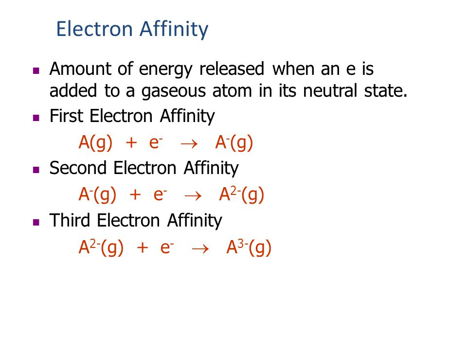 Electron Affinity Amount of energy released when an e is added to a gaseous atom in its neutral state.