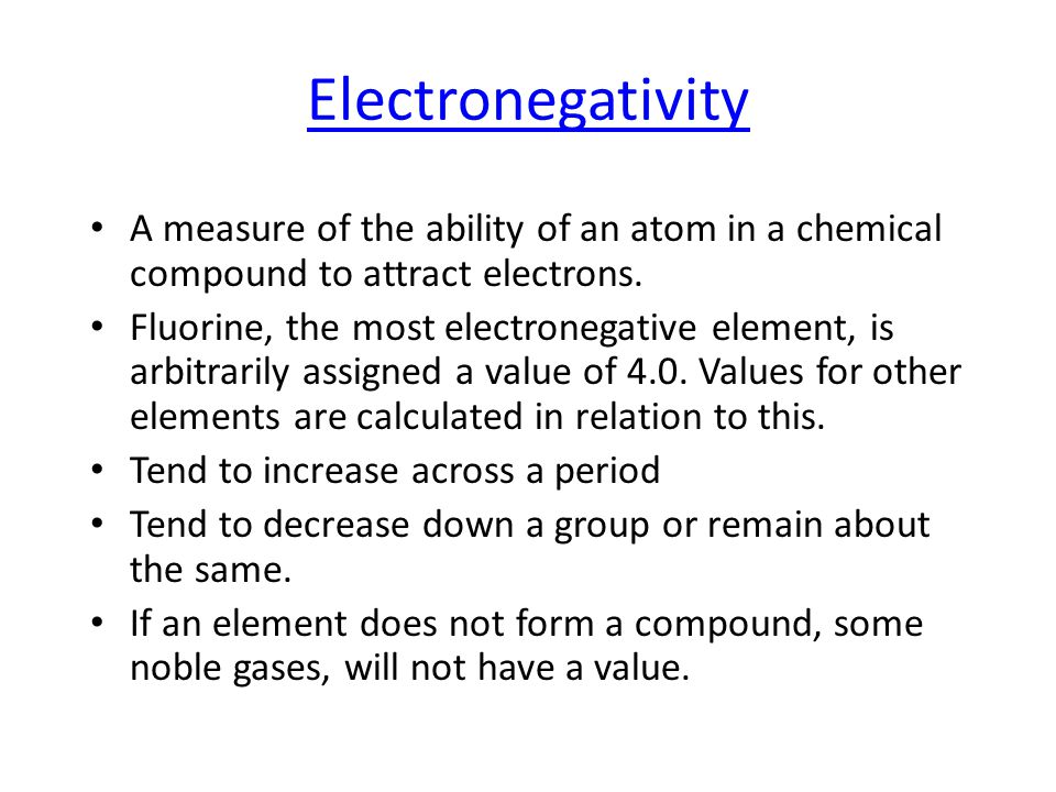 Electronegativity A measure of the ability of an atom in a chemical compound to attract electrons.