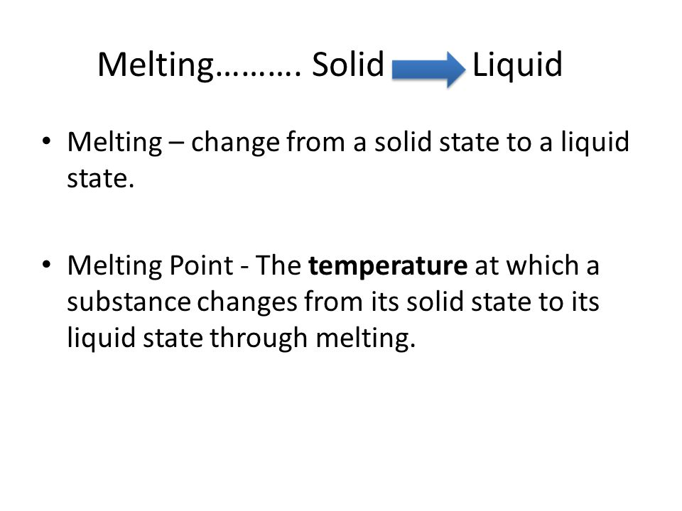 Melting………. Solid Liquid