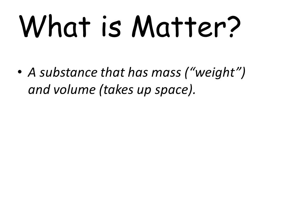 What is Matter A substance that has mass ( weight ) and volume (takes up space).