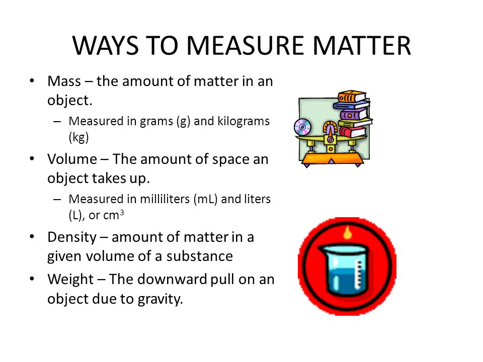 WAYS TO MEASURE MATTER Mass – the amount of matter in an object.